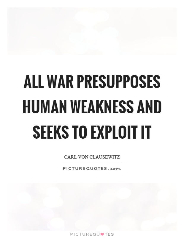 All war presupposes human weakness and seeks to exploit it Picture Quote #1