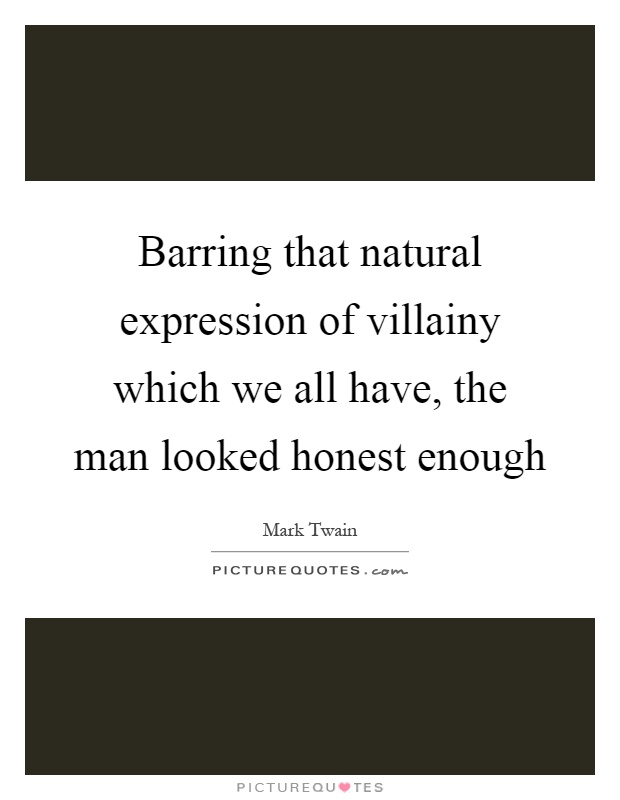 Barring that natural expression of villainy which we all have, the man looked honest enough Picture Quote #1