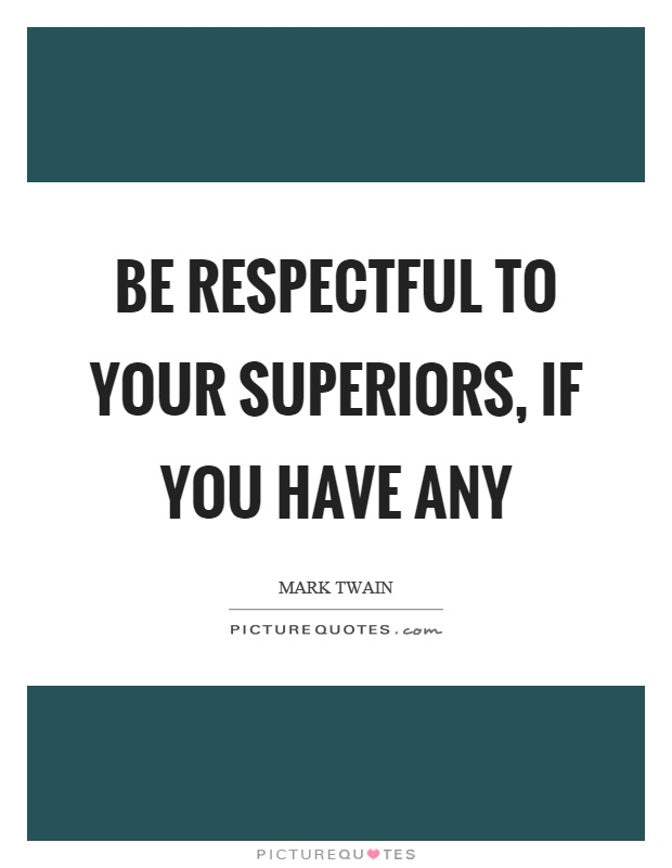 Be respectful to your superiors, if you have any Picture Quote #1