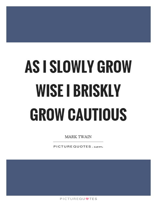 As I slowly grow wise I briskly grow cautious Picture Quote #1