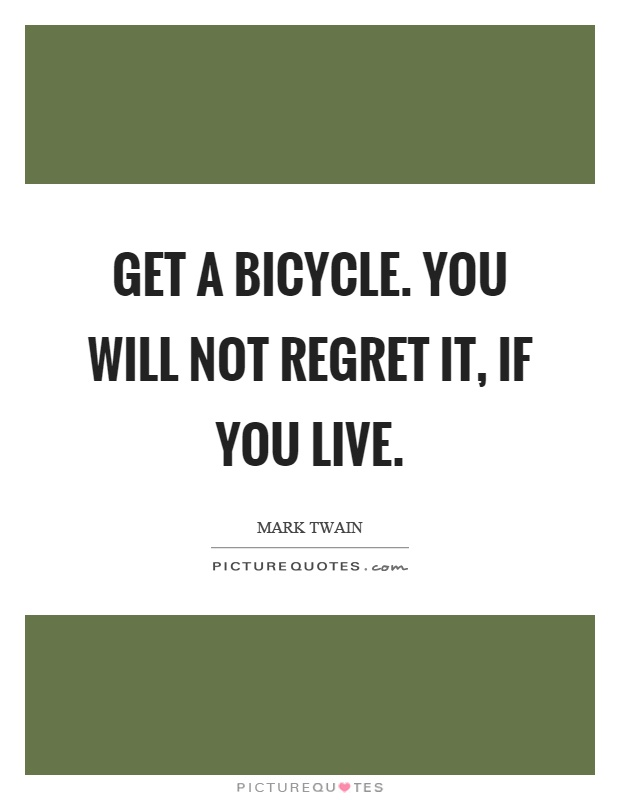 Get a bicycle. You will not regret it, if you live Picture Quote #1