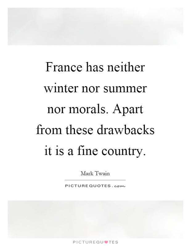 France has neither winter nor summer nor morals. Apart from these drawbacks it is a fine country Picture Quote #1