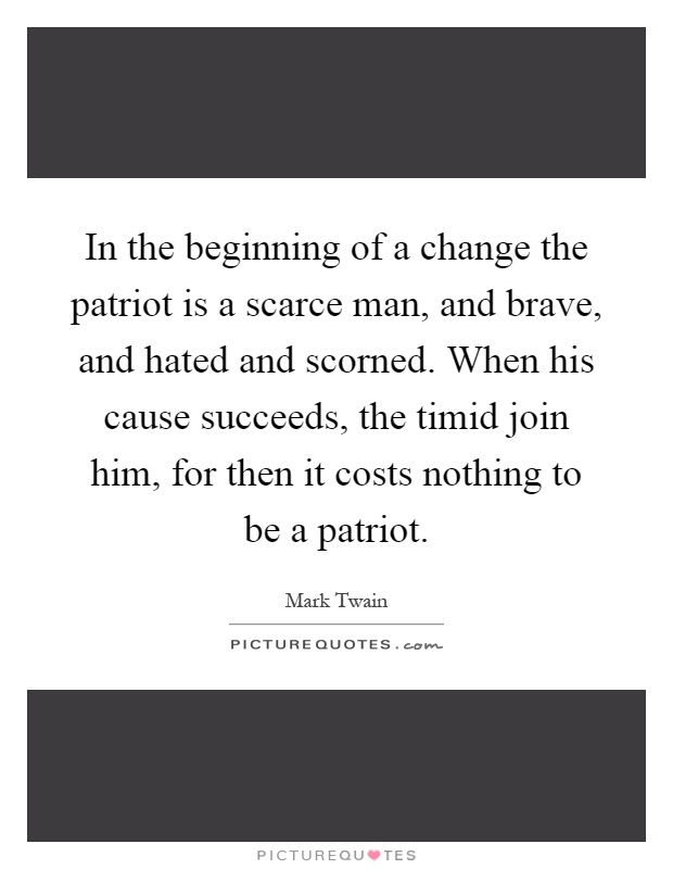 In the beginning of a change the patriot is a scarce man, and brave, and hated and scorned. When his cause succeeds, the timid join him, for then it costs nothing to be a patriot Picture Quote #1