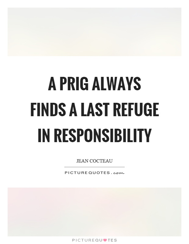 A prig always finds a last refuge in responsibility Picture Quote #1