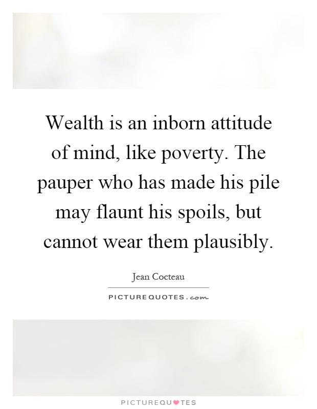 Wealth is an inborn attitude of mind, like poverty. The pauper who has made his pile may flaunt his spoils, but cannot wear them plausibly Picture Quote #1