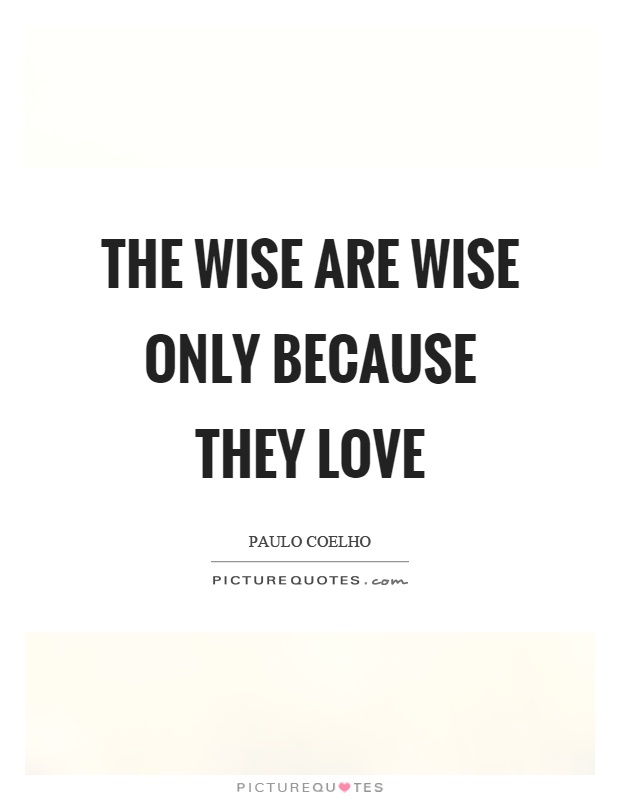 The wise are wise only because they love Picture Quote #1