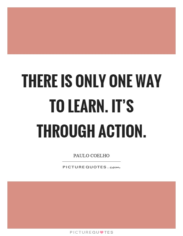 There is only one way to learn. It's through action Picture Quote #1