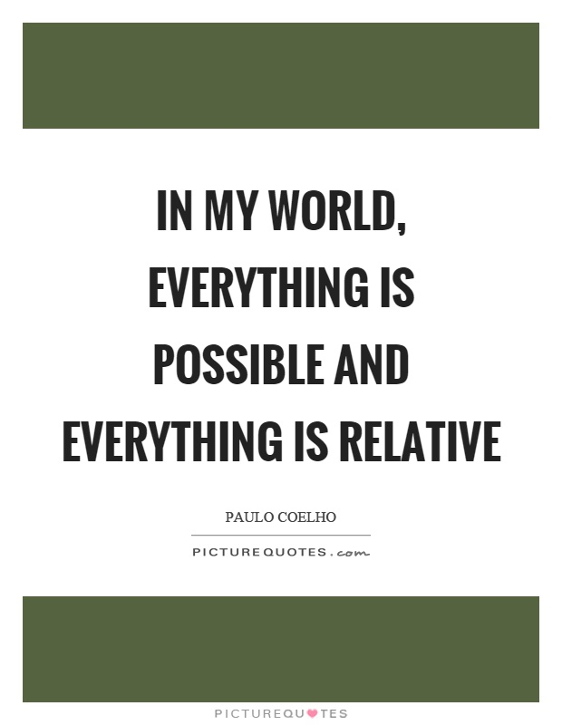 In my world, everything is possible and everything is relative Picture Quote #1