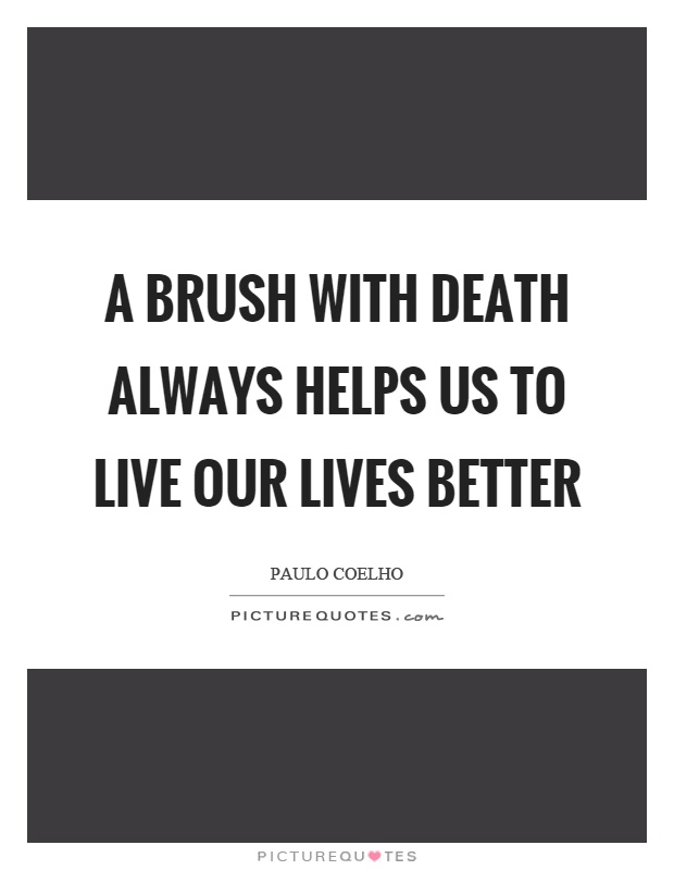 A brush with death always helps us to live our lives better Picture Quote #1