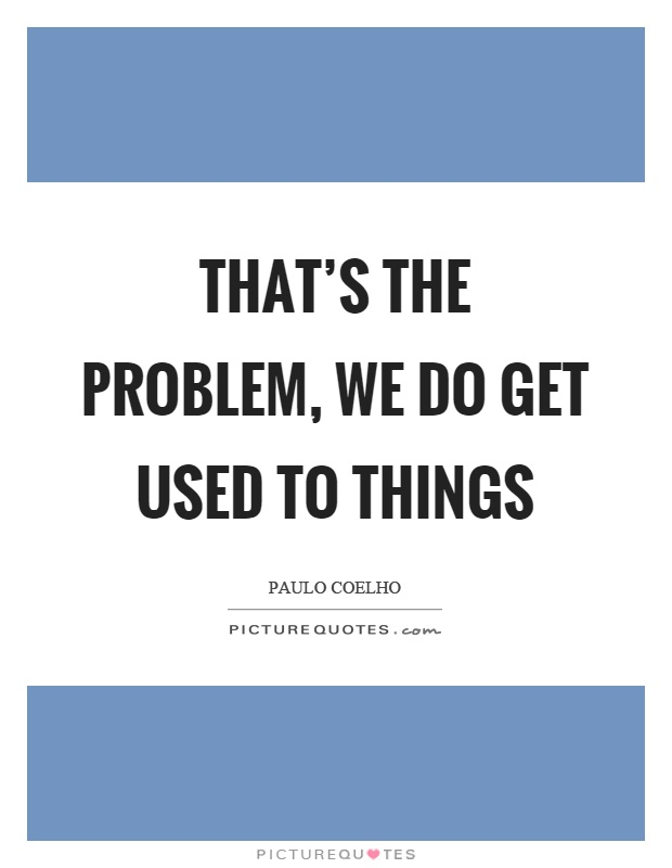 That's the problem, we do get used to things Picture Quote #1