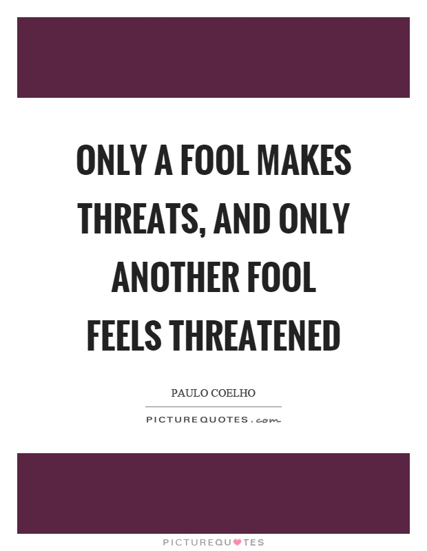 Only a fool makes threats, and only another fool feels threatened Picture Quote #1