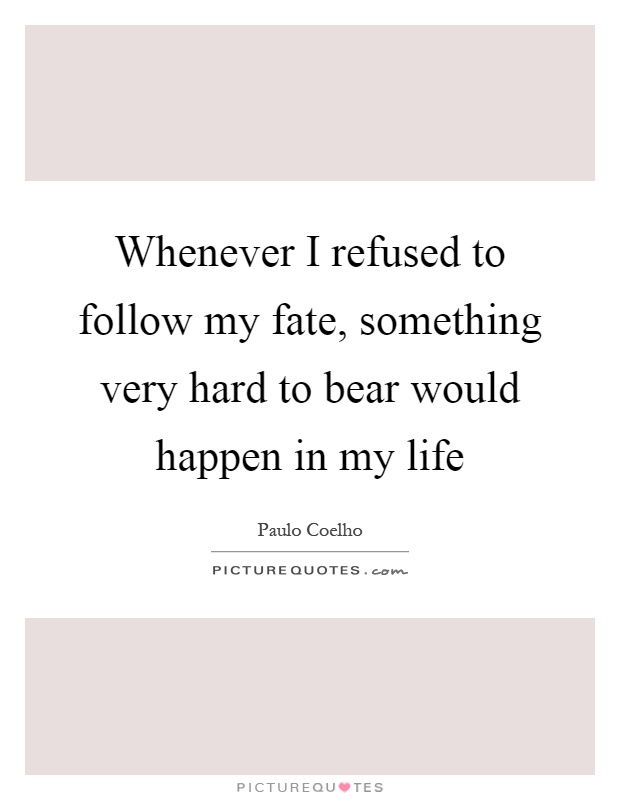 Whenever I refused to follow my fate, something very hard to bear would happen in my life Picture Quote #1