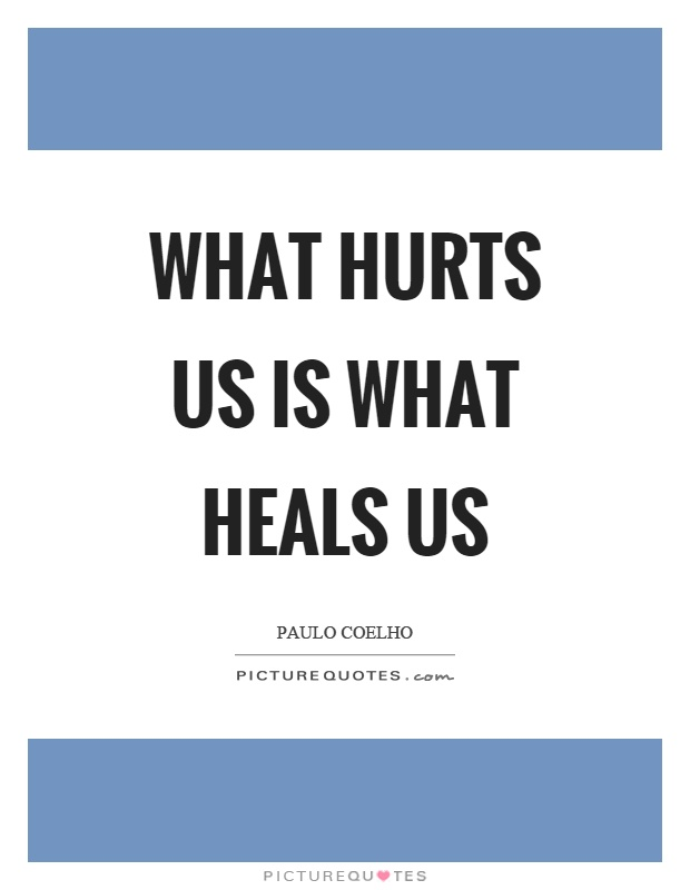 What hurts us is what heals us Picture Quote #1
