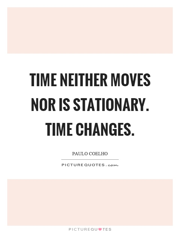 Time neither moves nor is stationary. Time changes Picture Quote #1