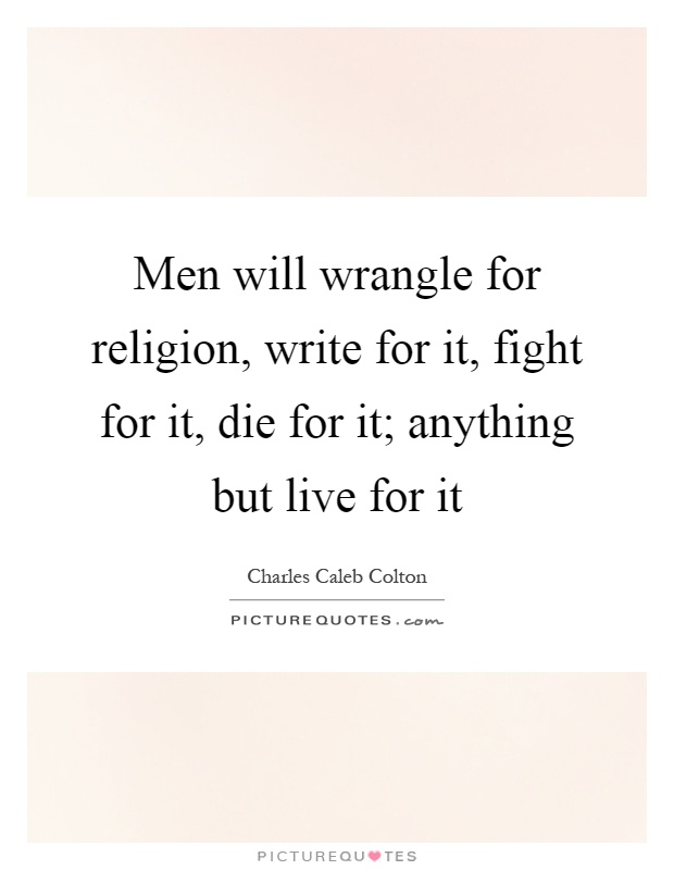 Men will wrangle for religion, write for it, fight for it, die for it; anything but live for it Picture Quote #1