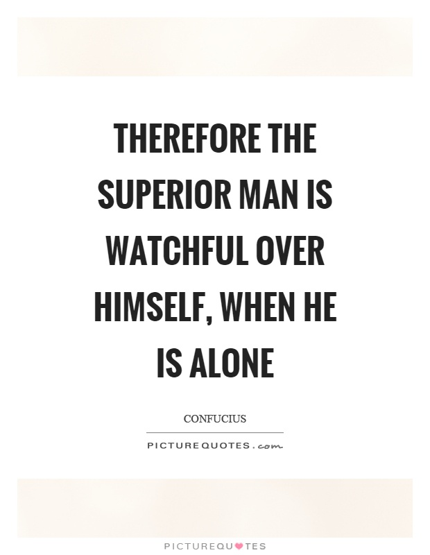 Therefore the superior man is watchful over himself, when he is alone Picture Quote #1