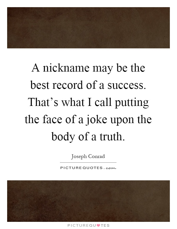 A nickname may be the best record of a success. That's what I call putting the face of a joke upon the body of a truth Picture Quote #1
