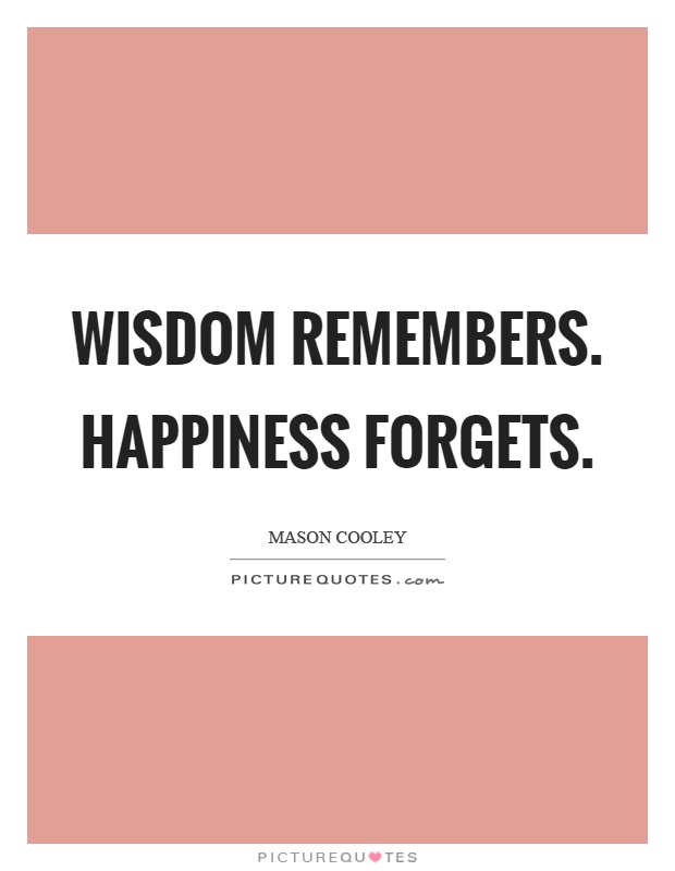 Wisdom remembers. Happiness forgets Picture Quote #1