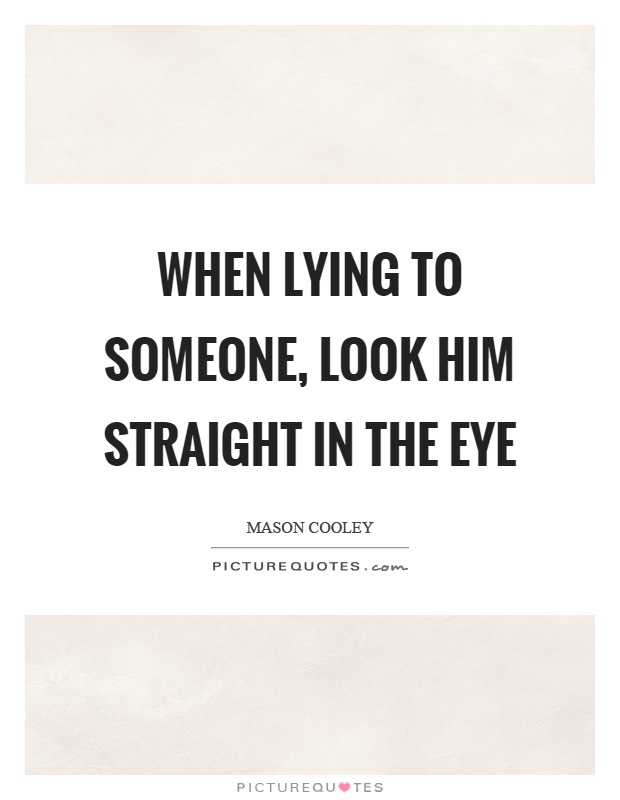 When lying to someone, look him straight in the eye Picture Quote #1