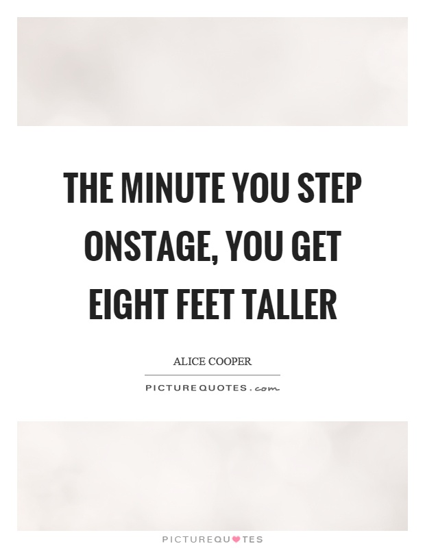 The minute you step onstage, you get eight feet taller Picture Quote #1