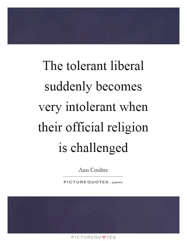 The tolerant liberal suddenly becomes very intolerant when their official religion is challenged Picture Quote #1
