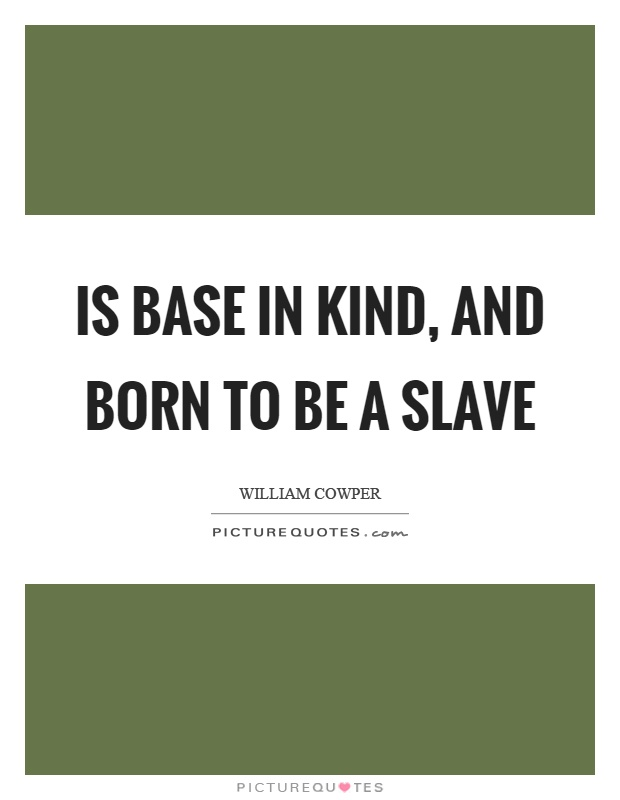 Is base in kind, and born to be a slave Picture Quote #1