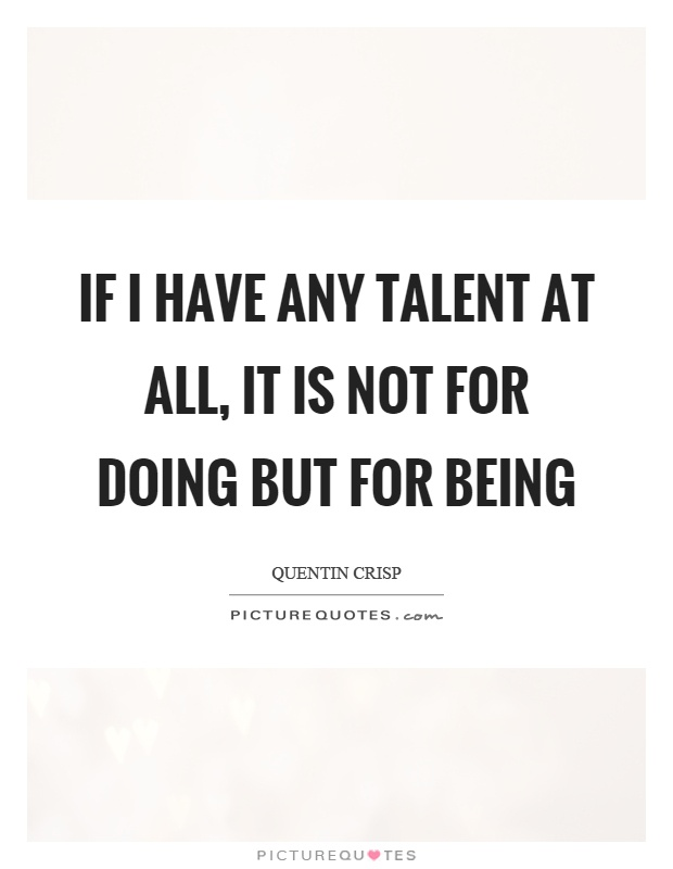If I have any talent at all, it is not for doing but for being Picture Quote #1