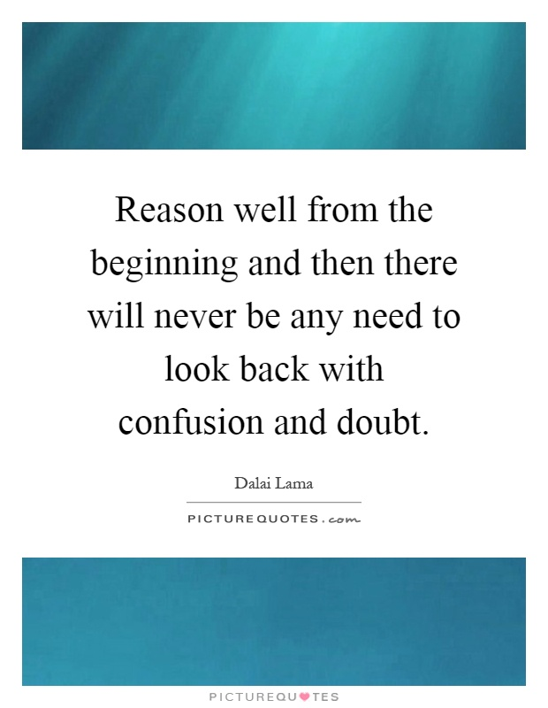 Reason well from the beginning and then there will never be any need to look back with confusion and doubt Picture Quote #1