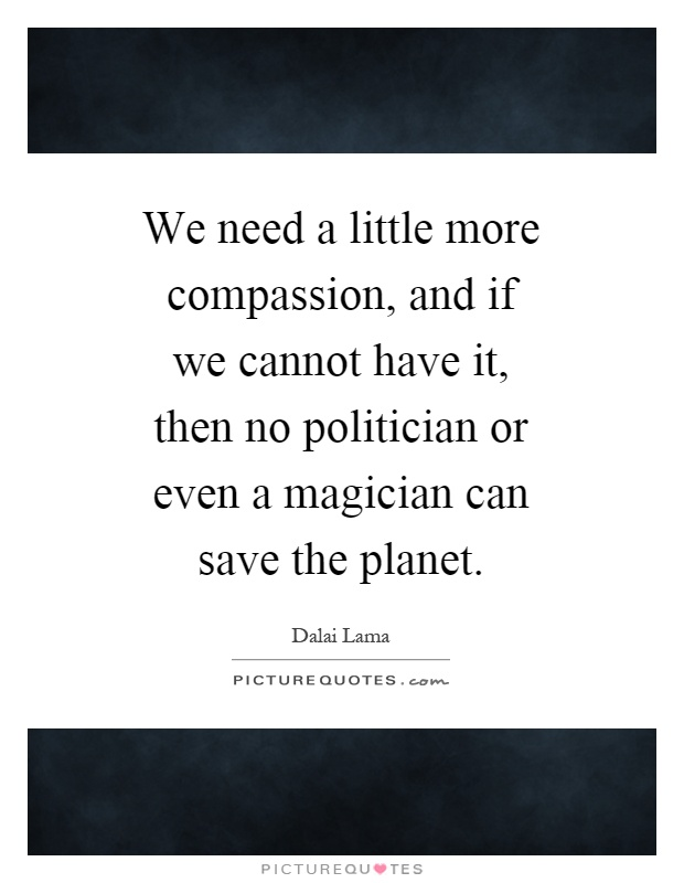 We need a little more compassion, and if we cannot have it, then no politician or even a magician can save the planet Picture Quote #1