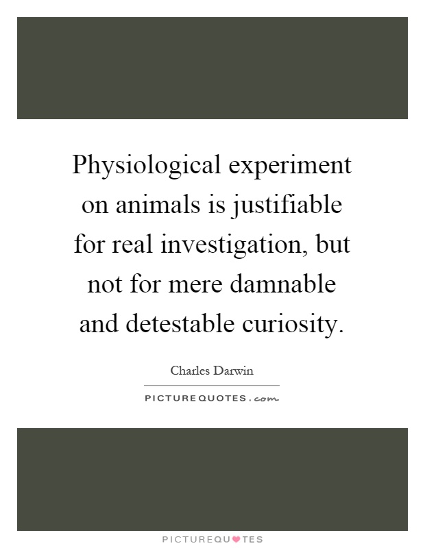 Physiological experiment on animals is justifiable for real investigation, but not for mere damnable and detestable curiosity Picture Quote #1