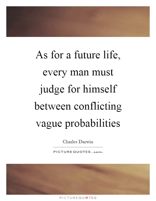 As for a future life, every man must judge for himself between conflicting vague probabilities Picture Quote #1