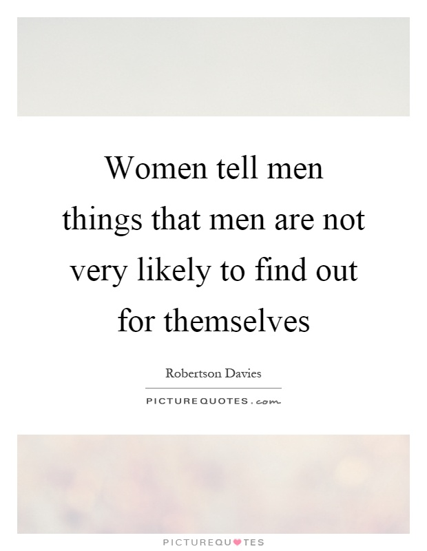 Women tell men things that men are not very likely to find out for themselves Picture Quote #1