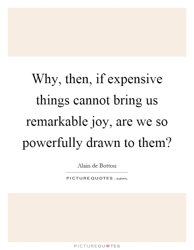 Why, then, if expensive things cannot bring us remarkable joy, are we so powerfully drawn to them? Picture Quote #1