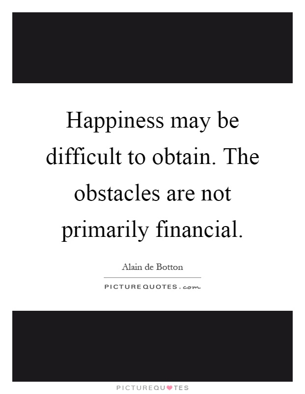 Happiness may be difficult to obtain. The obstacles are not primarily financial Picture Quote #1