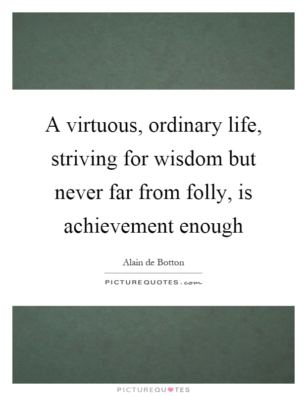 A virtuous, ordinary life, striving for wisdom but never far from folly, is achievement enough Picture Quote #1