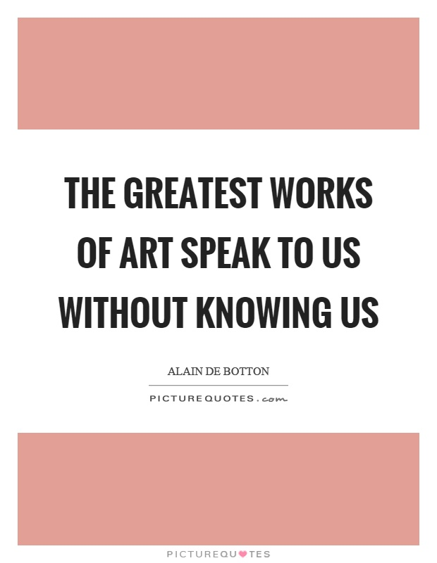 The greatest works of art speak to us without knowing us Picture Quote #1