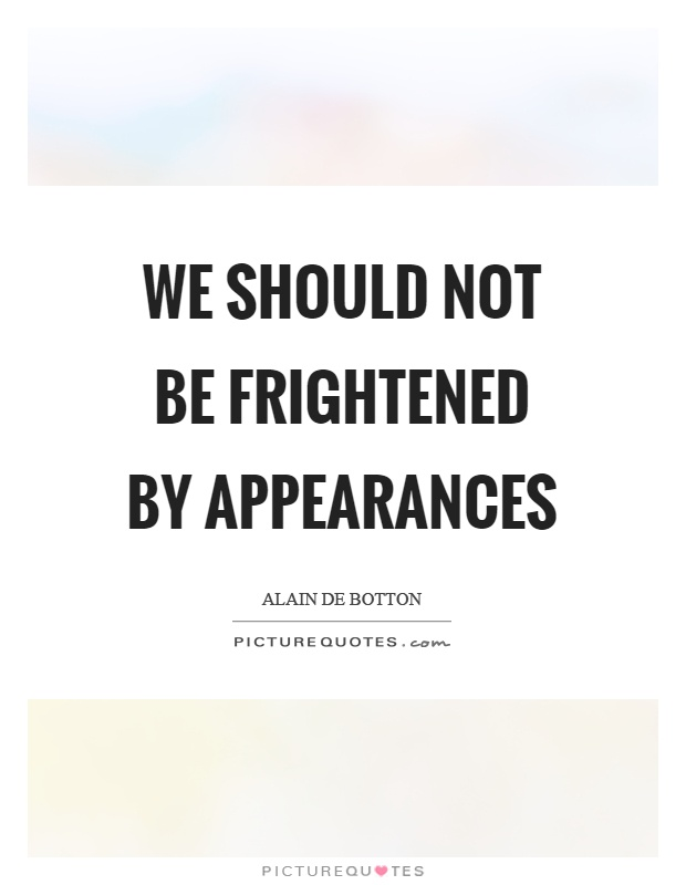 We should not be frightened by appearances Picture Quote #1
