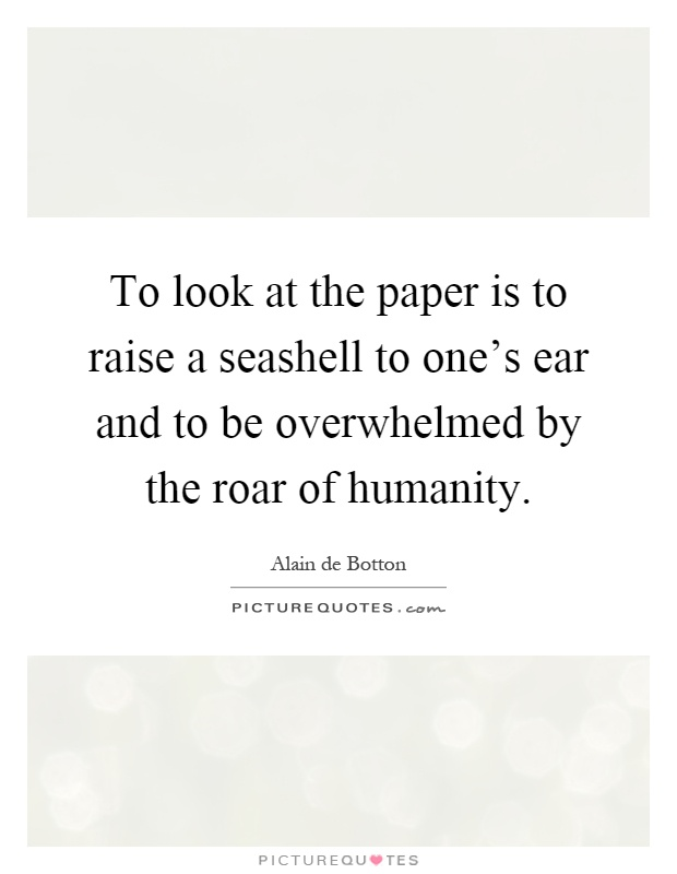 To look at the paper is to raise a seashell to one's ear and to be overwhelmed by the roar of humanity Picture Quote #1