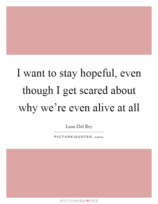 I want to stay hopeful, even though I get scared about why we're even alive at all Picture Quote #1