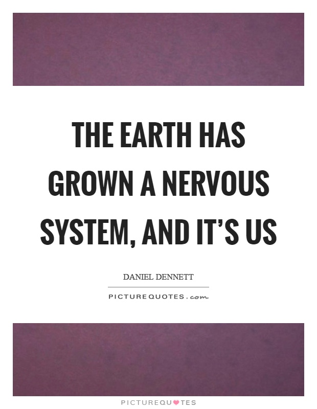 The earth has grown a nervous system, and it's us Picture Quote #1