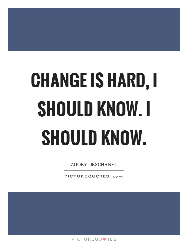 Change is hard, I should know. I should know Picture Quote #1
