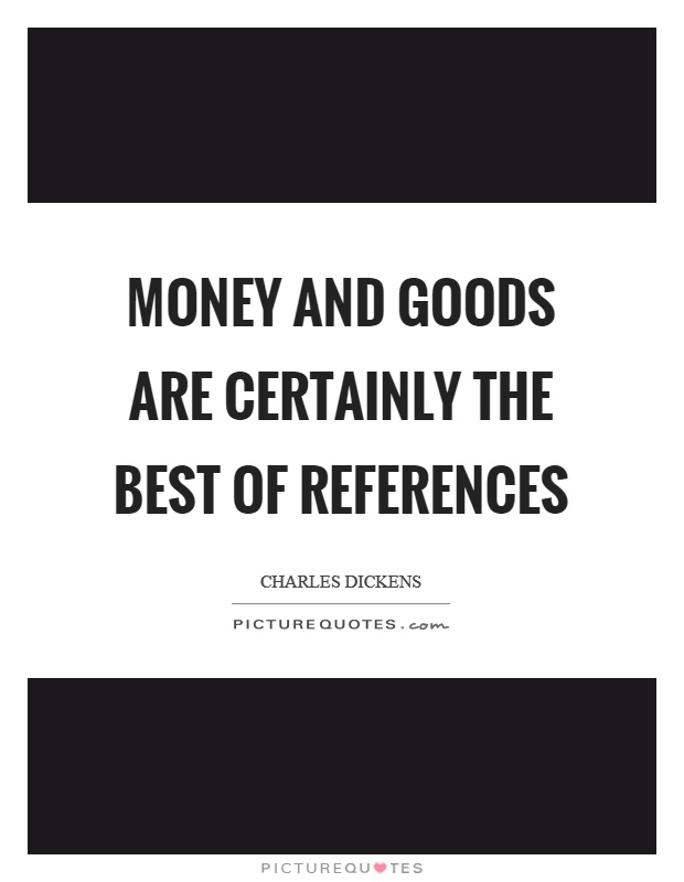 Money and goods are certainly the best of references Picture Quote #1