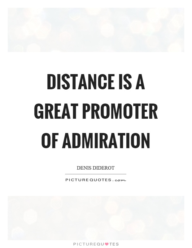 Distance is a great promoter of admiration Picture Quote #1