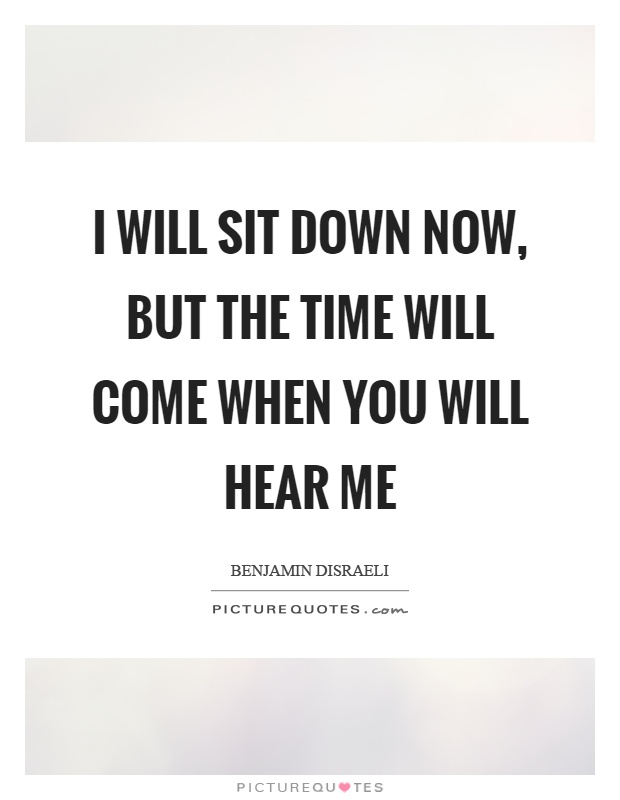 I will sit down now, but the time will come when you will hear me Picture Quote #1