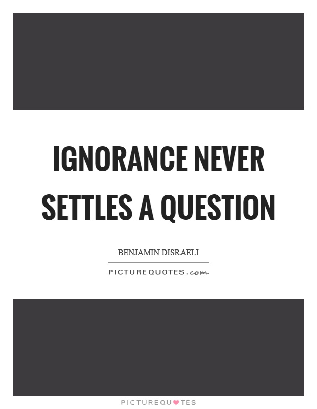 Ignorance never settles a question Picture Quote #1