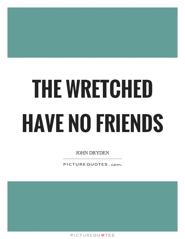 The wretched have no friends Picture Quote #1
