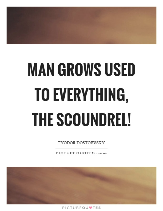 Man grows used to everything, the scoundrel! Picture Quote #1
