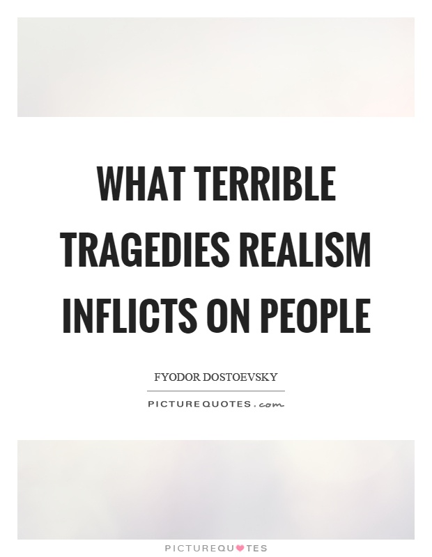 What terrible tragedies realism inflicts on people Picture Quote #1