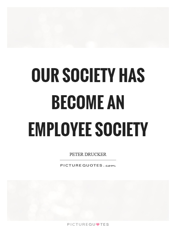 Our society has become an employee society Picture Quote #1