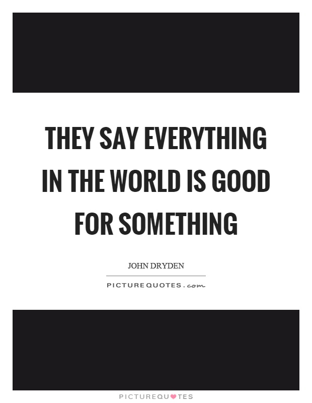 They say everything in the world is good for something Picture Quote #1